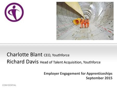 Employer Engagement for Apprenticeships September 2015 CONFIDENTIAL Charlotte Blant CEO, Youthforce Richard Davis Head of Talent Acquisition, Youthforce.