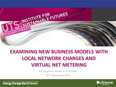 EXAMINING NEW BUSINESS MODELS WITH LOCAL NETWORK CHARGES AND VIRTUAL NET METERING Ed Langham, Research Principal 15 th September 2015.