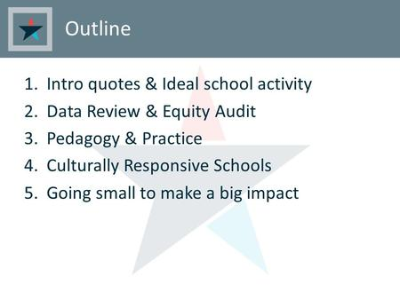Outline 1.Intro quotes & Ideal school activity 2.Data Review & Equity Audit 3.Pedagogy & Practice 4.Culturally Responsive Schools 5.Going small to make.