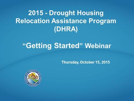 "2015 - Drought Housing Relocation Assistance Program (DHRA) "" Getting Started "" Webinar Thursday, October 15, 2015."