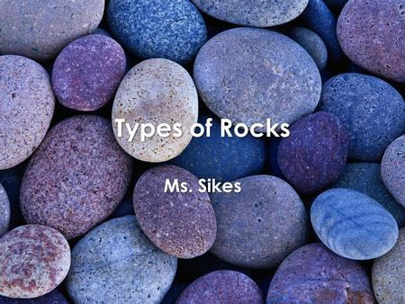 Types of Rocks Ms. Sikes. Igneous Rocks Form from magma 2 types: – Intrusive: (inside) rock formed from magma beneath the earth's surface – Extrusive: