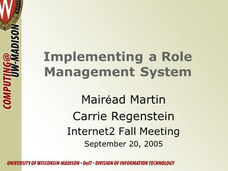 Implementing a Role Management System Mair é ad Martin Carrie Regenstein Internet2 Fall Meeting September 20, 2005.
