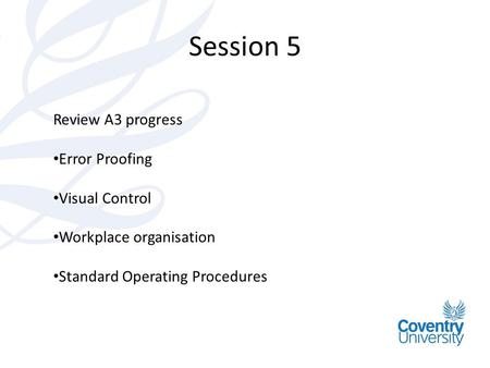 Session 5 Review A3 progress Error Proofing Visual Control Workplace organisation Standard Operating Procedures.