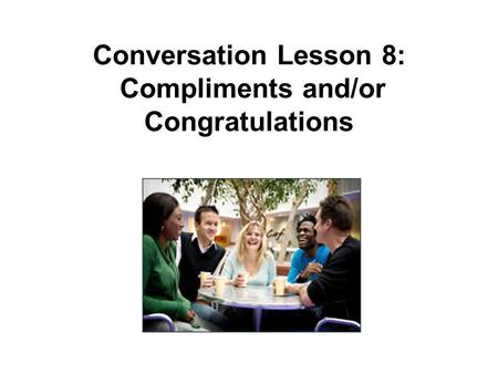 Conversation Lesson 8: Compliments and/or Congratulations.