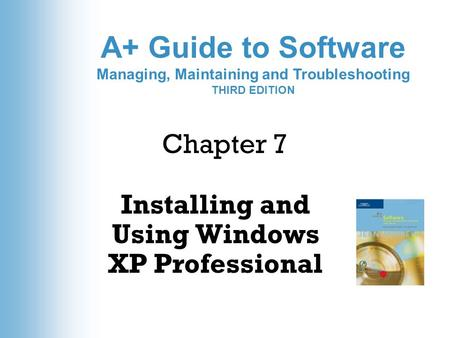 A+ Guide to Software Managing, Maintaining and Troubleshooting THIRD EDITION Chapter 7 Installing and Using Windows XP Professional.
