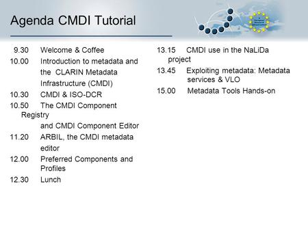 Agenda CMDI Tutorial 9.30 Welcome & Coffee 10.00 Introduction to metadata and the CLARIN Metadata Infrastructure (CMDI) 10.30CMDI & ISO-DCR 10.50The CMDI.
