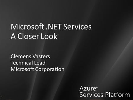 1 Azure ™ Services Platform Microsoft.NET Services A Closer Look Clemens Vasters Technical Lead Microsoft Corporation.