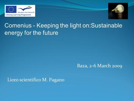 Baza, 2-6 March 2009 Liceo scientifico M. Pagano Comenius - Keeping the light on:Sustainable energy for the future.
