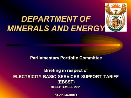 DEPARTMENT OF MINERALS AND ENERGY Parliamentary Portfolio Committee Briefing in respect of ELECTRICITY BASIC SERVICES SUPPORT TARIFF (EBSST) 06 SEPTEMBER.