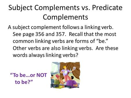 Subject Complements vs. Predicate Complements A subject complement follows a linking verb. See page 356 and 357. Recall that the most common linking verbs.