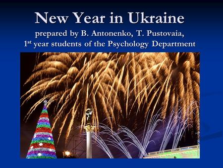 New Year in Ukraine prepared by B. Antonenko, T. Pustovaia, 1st year students of the Psychology Department.