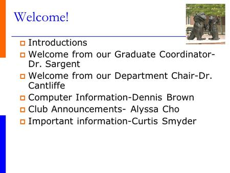 Welcome!  Introductions  Welcome from our Graduate Coordinator- Dr. Sargent  Welcome from our Department Chair-Dr. Cantliffe  Computer Information-Dennis.