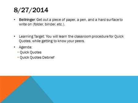 8/27/2014 Bellringer: Get out a piece of paper, a pen, and a hard surface to write on (folder, binder, etc.). Learning Target: You will learn the classroom.