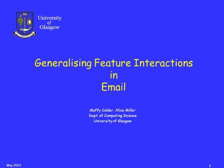 May 2003 1 University of Glasgow Generalising Feature Interactions in Email Muffy Calder, Alice Miller Dept. of Computing Science University of Glasgow.