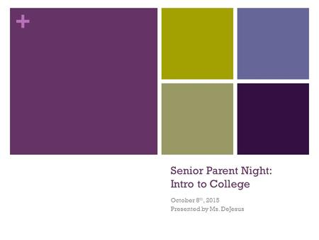 + Senior Parent Night: Intro to College October 8 th, 2015 Presented by Ms. DeJesus.