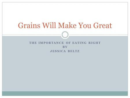 THE IMPORTANCE OF EATING RIGHT BY JESSICA BELTZ Grains Will Make You Great.