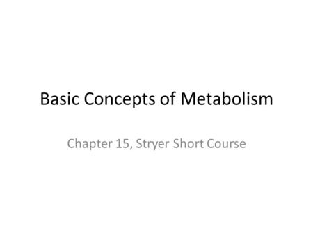 Basic Concepts of Metabolism Chapter 15, Stryer Short Course.