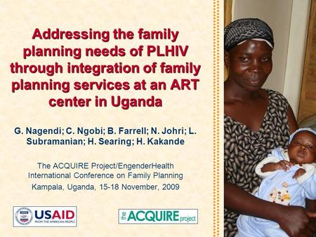 Addressing the family planning needs of PLHIV through integration of family planning services at an ART center in Uganda G. Nagendi; C. Ngobi; B. Farrell;