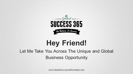 Hey Friend! Let Me Take You Across The Unique and Global Business Opportunity www.GlobalSuccess365Limited.com.