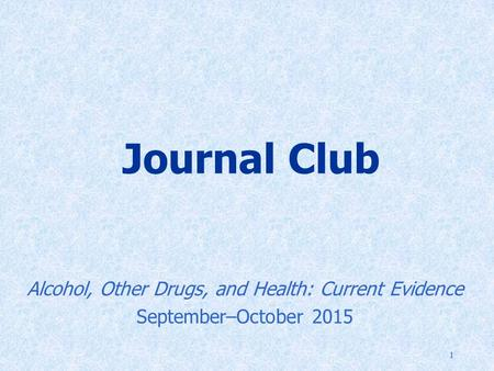 1 Journal Club Alcohol, Other Drugs, and Health: Current Evidence September–October 2015.