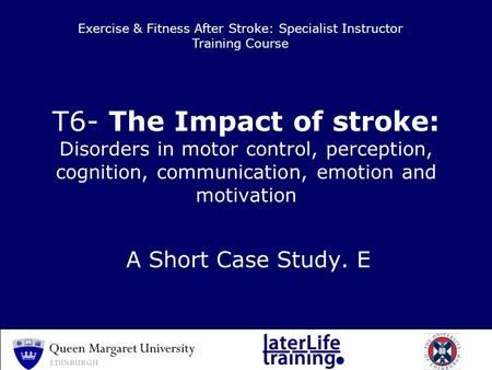 T6- The Impact of stroke: Disorders in motor control, perception, cognition, communication, emotion and motivation A Short Case Study. E Exercise & Fitness.