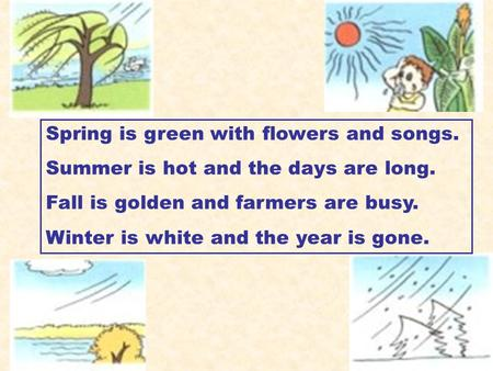 Spring is green with flowers and songs. Summer is hot and the days are long. Fall is golden and farmers are busy. Winter is white and the year is gone.