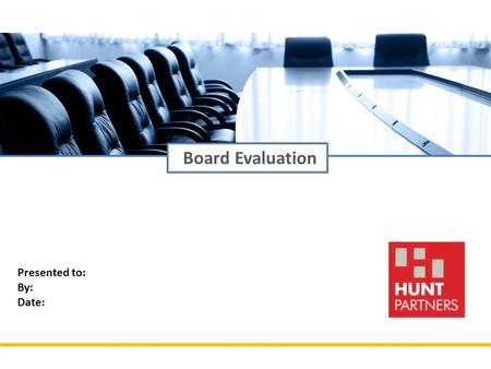 Presented to: By: Date: Board Evaluation. 2 © 2014 Hunt Partners (Asia Pacific) Ltd. All Rights Reserved. Hunt Partners Hunt Partners is a leading Leadership.