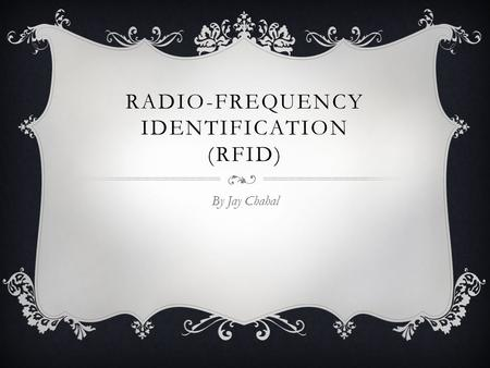 RADIO-FREQUENCY IDENTIFICATION (RFID) By Jay Chahal.