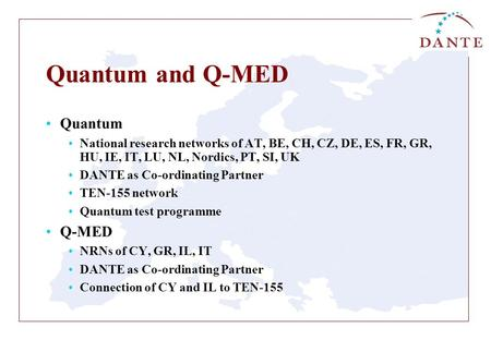 Quantum and Q-MED Quantum National research networks of AT, BE, CH, CZ, DE, ES, FR, GR, HU, IE, IT, LU, NL, Nordics, PT, SI, UK DANTE as Co-ordinating.