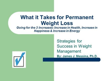 What it Takes for Permanent Weight Loss Going for the 3 Increases: Increase in Health, Increase in Happiness & Increase in Energy Strategies for Success.