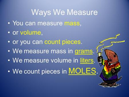 Ways We Measure You can measure mass, or volume, or you can count pieces. We measure mass in grams. We measure volume in liters. We count pieces in MOLES.