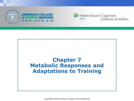 Copyright © 2012 American College of Sports Medicine Chapter 7 Metabolic Responses and Adaptations to Training.