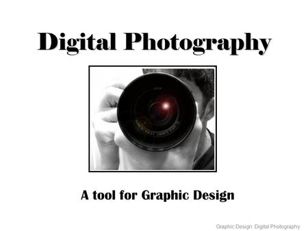 Digital Photography A tool for Graphic Design Graphic Design: Digital Photography.