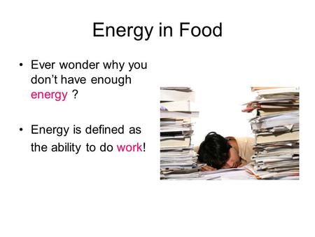 Energy in Food Ever wonder why you don't have enough energy ? Energy is defined as the ability to do work!