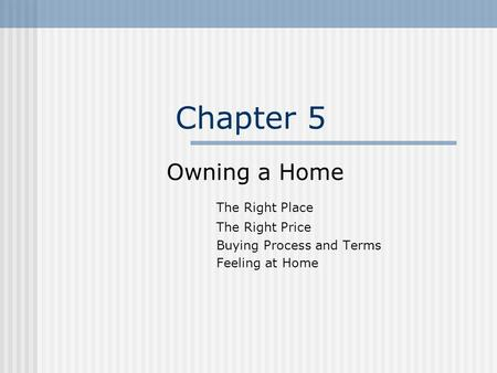 Chapter 5 Owning a Home The Right Place The Right Price Buying Process and Terms Feeling at Home.