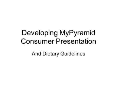 Developing MyPyramid Consumer Presentation And Dietary Guidelines.