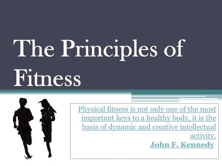 The Principles of Fitness Physical fitness is not only one of the most important keys to a healthy body, it is the basis of dynamic and creative intellectual.