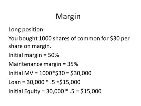 Margin Long position: You bought 1000 shares of common for $30 per share on margin. Initial margin = 50% Maintenance margin = 35% Initial MV = 1000*$30.