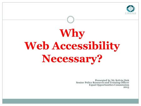 Why Web Accessibility Necessary? Presented by Mr Kelvin Mak Senior Policy Research and Training Officer Equal Opportunities Commission 2015.
