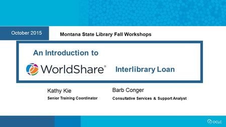 1 October 2015 Senior Training Coordinator Kathy Kie Interlibrary Loan An Introduction to Barb Conger Consultative Services & Support Analyst Montana State.