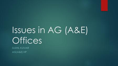 Issues in AG (A&E) Offices SUSHIL KUMAR AG(A&E) HP.