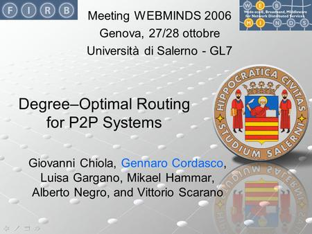 Gennaro Cordasco - Degree–Optimal Routing for P2P Systems - 28/10/2006 Degree–Optimal Routing for P2P Systems Giovanni Chiola, Gennaro Cordasco, Luisa.