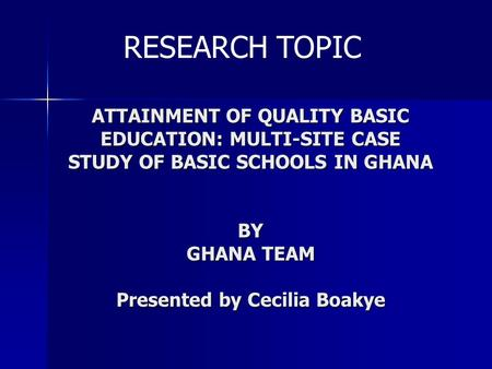 ATTAINMENT OF QUALITY BASIC EDUCATION: MULTI-SITE CASE STUDY OF BASIC SCHOOLS IN GHANA BY GHANA TEAM Presented by Cecilia Boakye RESEARCH TOPIC.