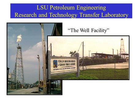 "LSU Petroleum Engineering Research and Technology Transfer Laboratory ""The Well Facility"""