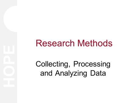 HOPE Research Methods Collecting, Processing and Analyzing Data.