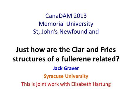 CanaDAM 2013 Memorial University St, John's Newfoundland Just how are the Clar and Fries structures of a fullerene related? Jack Graver Syracuse University.