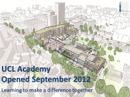 UCL Academy Opened September 2012 Learning to make a difference together.