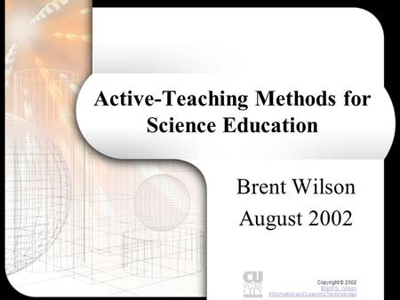 Copyright © 2002 Brent G. Wilson Information and Learning Technologies Brent G. Wilson Information and Learning Technologies Active-Teaching Methods for.