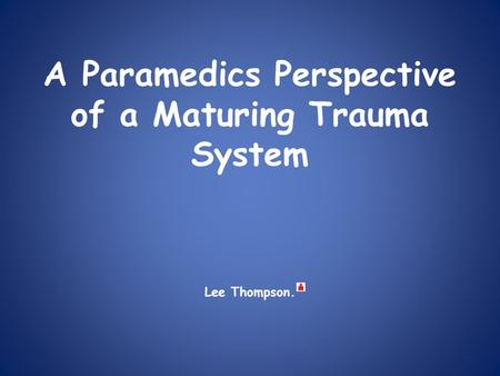 A Paramedics Perspective of a Maturing Trauma System Lee Thompson.