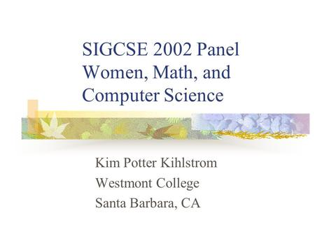 SIGCSE 2002 Panel Women, Math, and Computer Science Kim Potter Kihlstrom Westmont College Santa Barbara, CA.